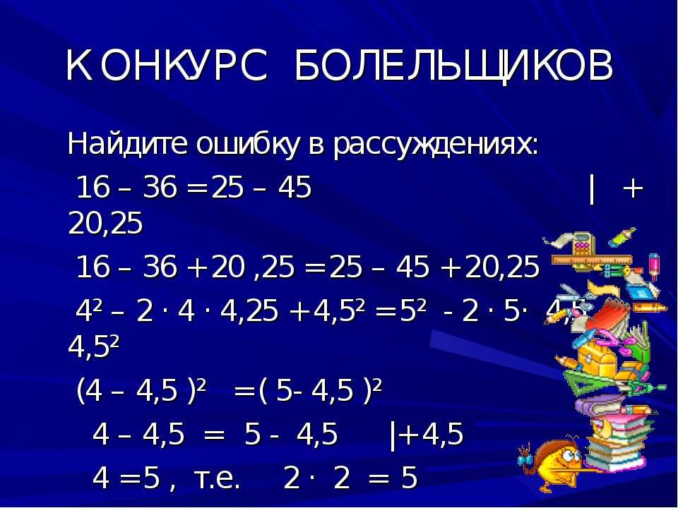 К ОНКУРС БОЛЕЛЬЩИКОВ Найдите ошибку в рассуждениях: 16 – 36 = 25 – 45 | + 20,...