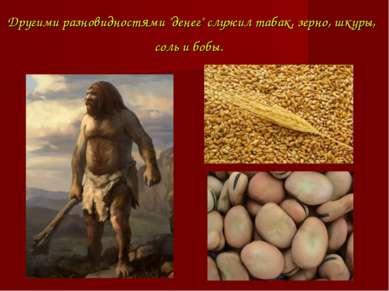 """Другими разновидностями """"денег"""" служил табак, зерно, шкуры, соль и бобы."""