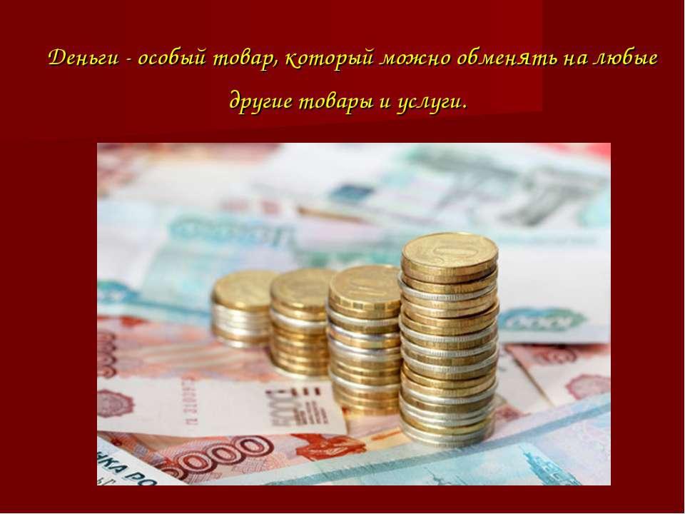 Деньги - особый товар, который можно обменять на любые другие товары и услуги.