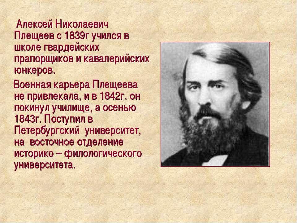 Алексей Николаевич Плещеев с 1839г учился в школе гвардейских прапорщиков и к...