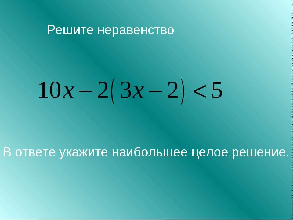 Решите неравенство В ответе укажите наибольшее целое решение.