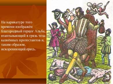 На карикатуре того времени изображён благородный герцог Альба, втаптывающий в...