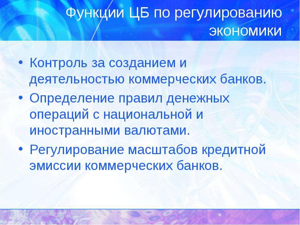 Функции ЦБ по регулированию экономики Контроль за созданием и деятельностью к...