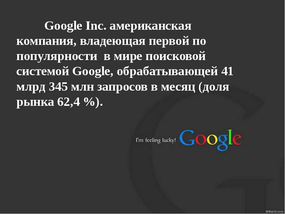 Google Inc. американская компания, владеющая первой по популярности в мире по...