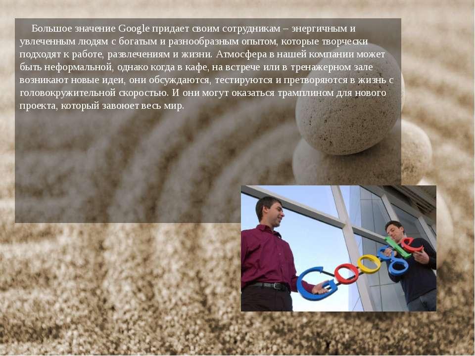 Большое значение Google придает своим сотрудникам – энергичным и увлеченным л...