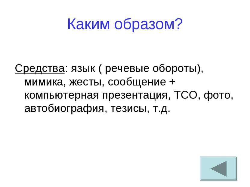 Каким образом? Средства: язык ( речевые обороты), мимика, жесты, сообщение + ...