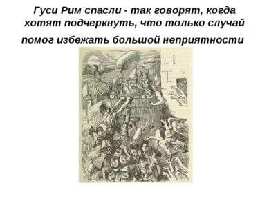 Гуси Рим спасли - так говорят, когда хотят подчеркнуть, что только случай пом...