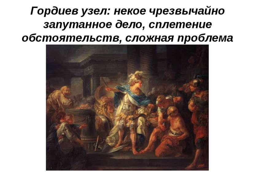Гордиев узел: некое чрезвычайно запутанное дело, сплетение обстоятельств, сло...