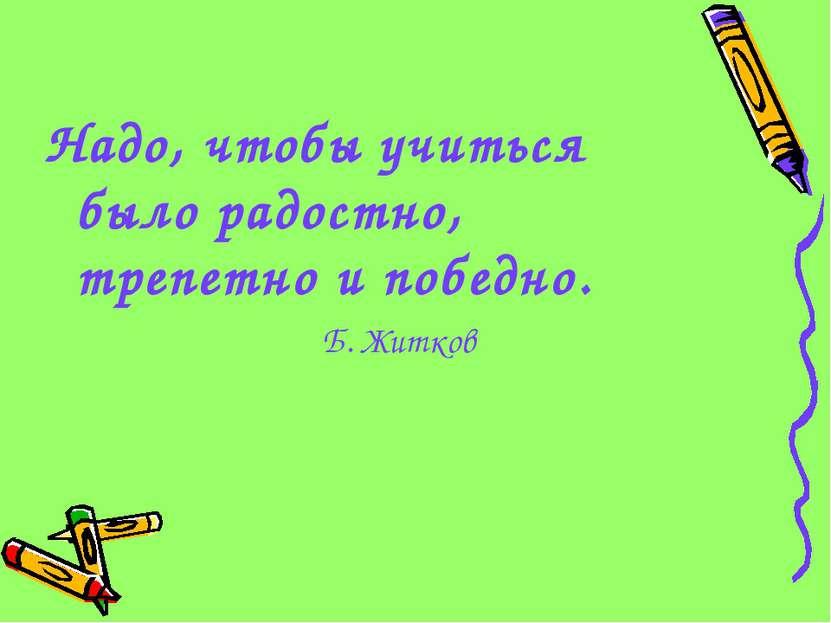 Надо, чтобы учиться было радостно, трепетно и победно. Б. Житков