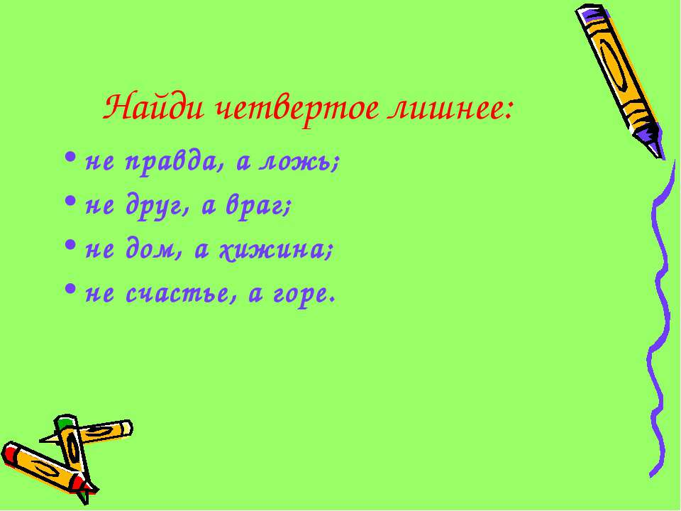 Найди четвертое лишнее: не правда, а ложь; не друг, а враг; не дом, а хижина;...