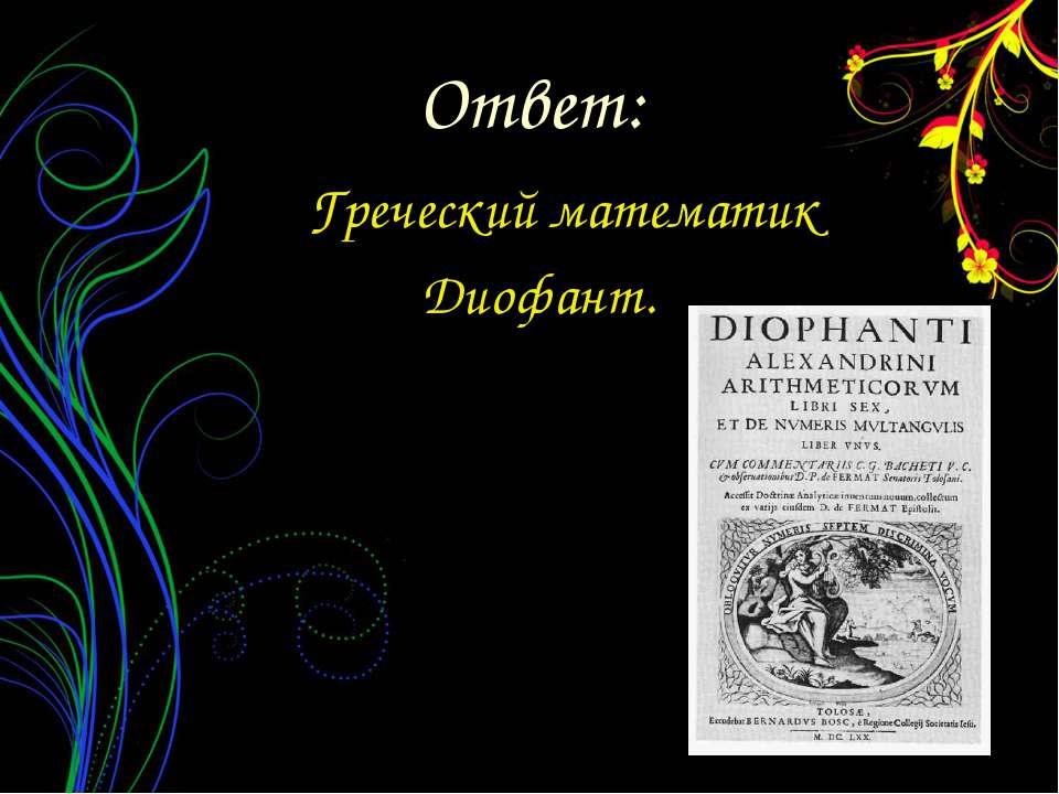 Греческий математик Диофант. Ответ: