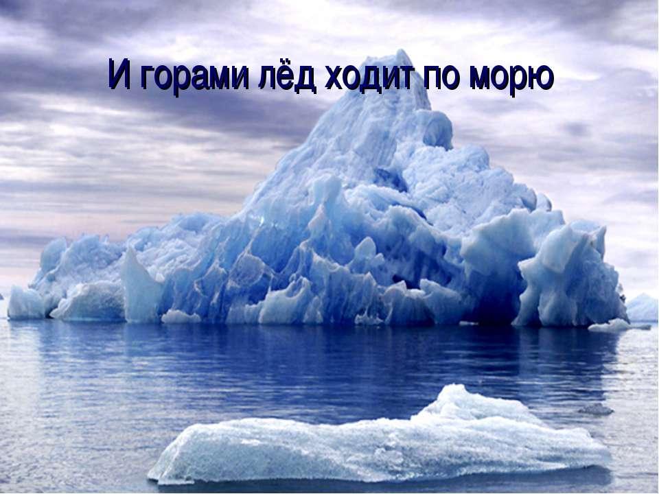 И горами лёд ходит по морю