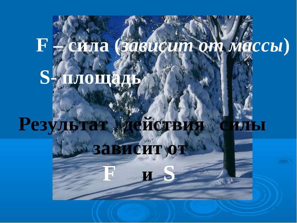 F – сила (зависит от массы) S- площадь Результат действия силы зависит от F и S