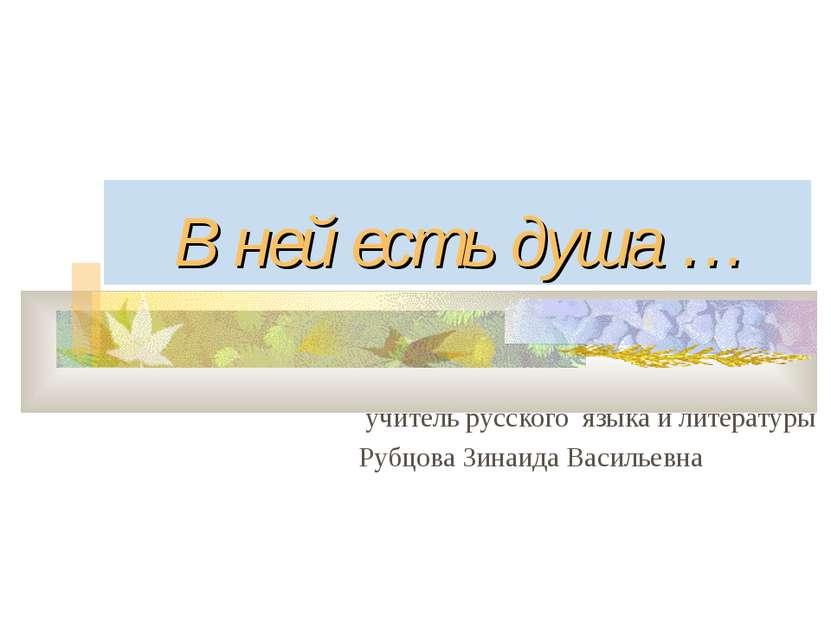 В ней есть душа … учитель русского языка и литературы Рубцова Зинаида Васильевна