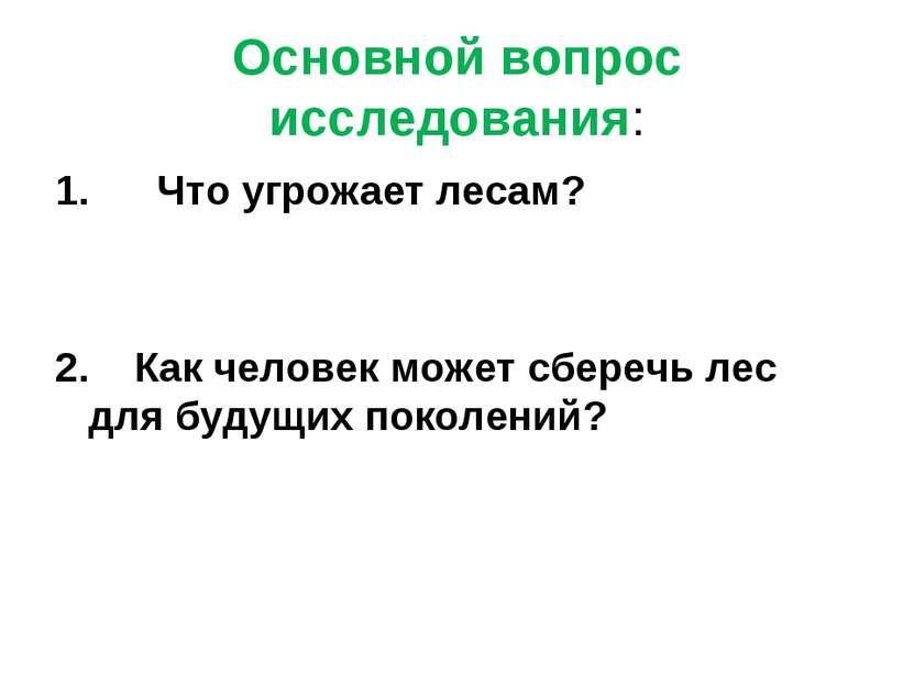 Основной вопрос исследования: 1. Что угрожает лесам? 2. Как человек может сбе...