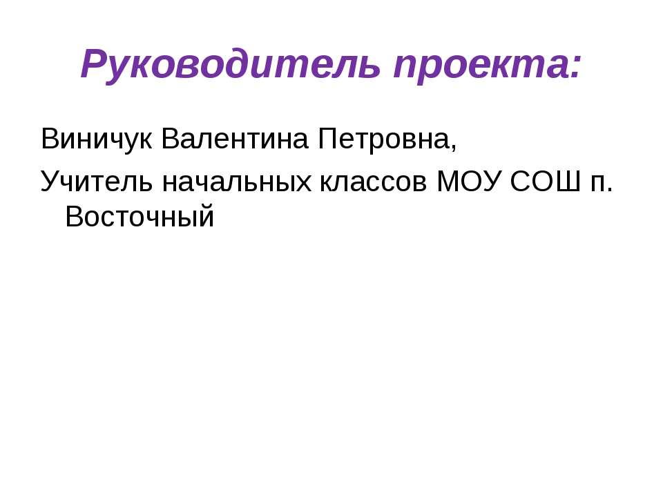 Руководитель проекта: Виничук Валентина Петровна, Учитель начальных классов М...