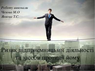 Ризик підприємницької діяльності та засоби протидії йому Роботу виконали Чехо...