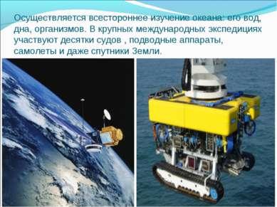 Осуществляется всестороннее изучение океана: его вод, дна, организмов. В круп...