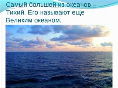 Самый большой из океанов – Тихий. Его называют еще Великим океаном.