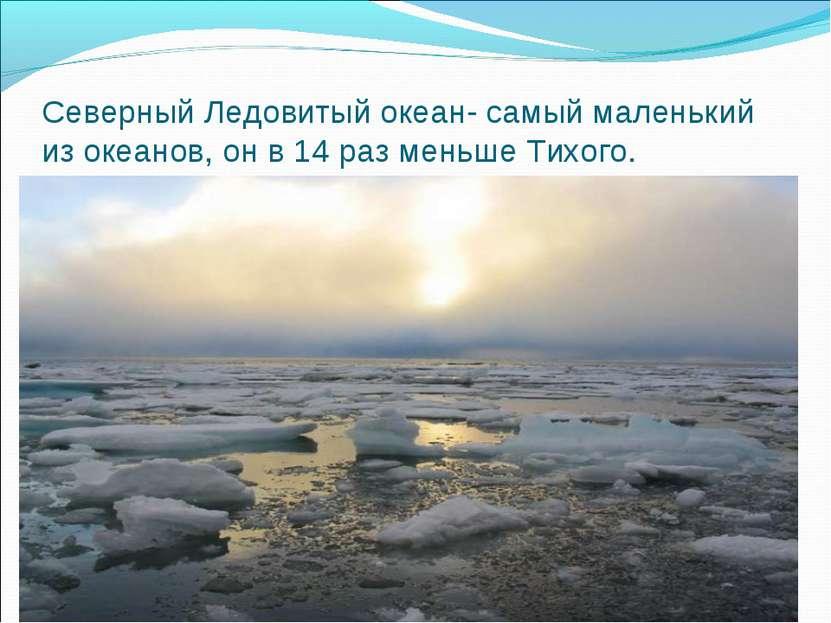 Северный Ледовитый океан- самый маленький из океанов, он в 14 раз меньше Тихого.