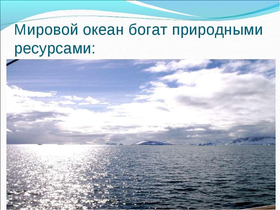 Мировой океан богат природными ресурсами:
