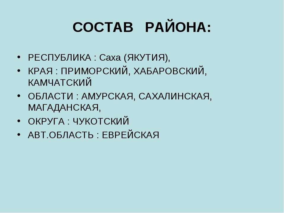 СОСТАВ РАЙОНА: РЕСПУБЛИКА : Саха (ЯКУТИЯ), КРАЯ : ПРИМОРСКИЙ, ХАБАРОВСКИЙ, КА...