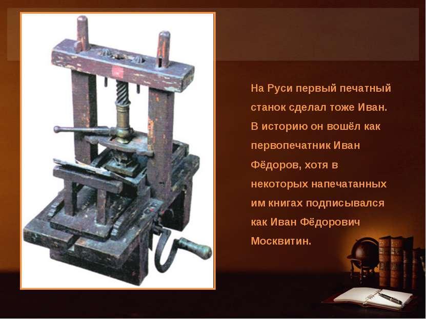 На Руси первый печатный станок сделал тоже Иван. В историю он вошёл как перво...