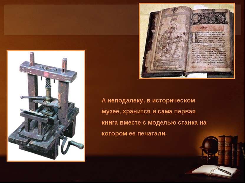 А неподалеку, в историческом музее, хранится и сама первая книга вместе с мод...