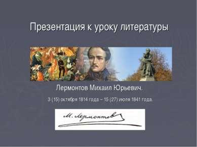 Презентация к уроку литературы Лермонтов Михаил Юрьевич. 3 (15) октября 1814 ...