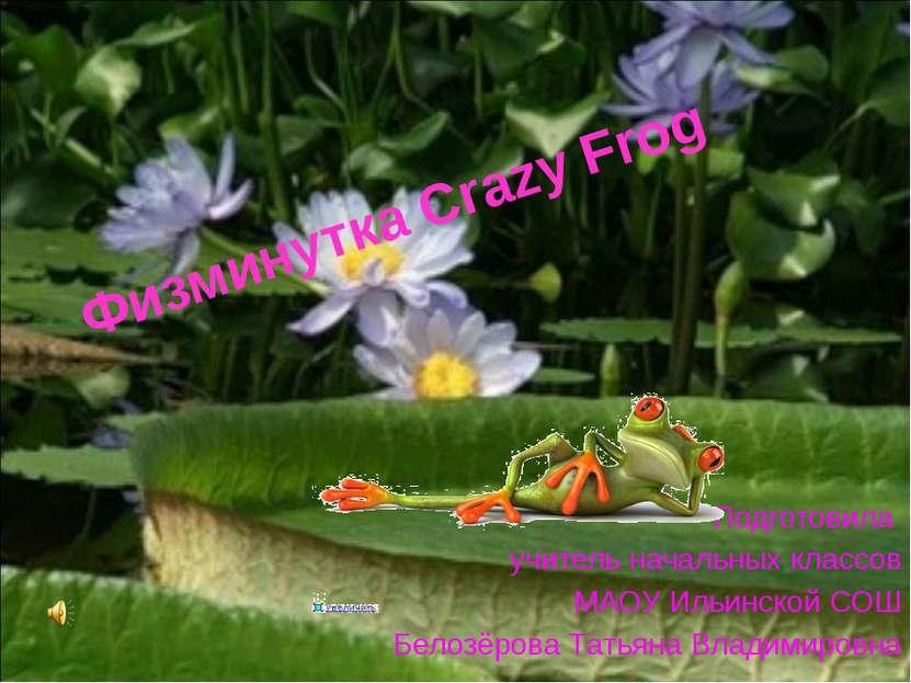 Физминутка Crazy Frog Подготовила учитель начальных классов МАОУ Ильинской СО...
