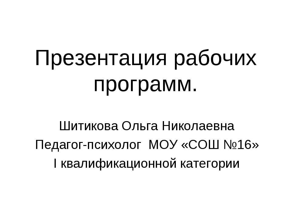 Презентация рабочих программ. Шитикова Ольга Николаевна Педагог-психолог МОУ ...