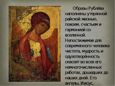 Образы Рублёва наполнены утерянной райской жизнью, покоем, счастьем и гармони...