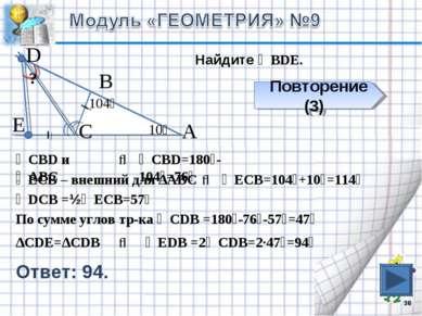 * В С А 10⁰ 104⁰ Е D Найдите ∠ВDЕ. ? Повторение (3) ∆СDЕ=∆СDВ ⇒ ∠СВD и ∠АВС ⇒...