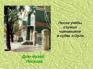 После учёбы служил чиновником в судах г.Орла. Дом-музей Лескова