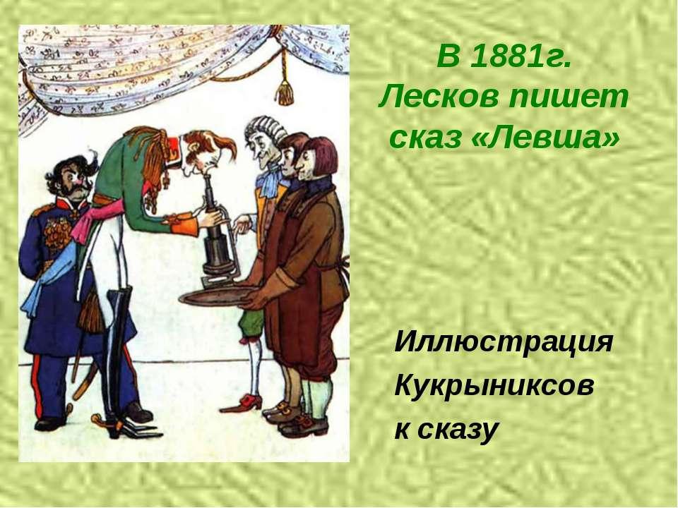 В 1881г. Лесков пишет сказ «Левша» Иллюстрация Кукрыниксов к сказу