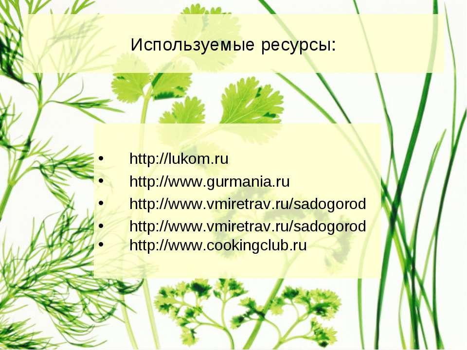 Используемые ресурсы: http://lukom.ru http://www.gurmania.ru http://www.vmire...
