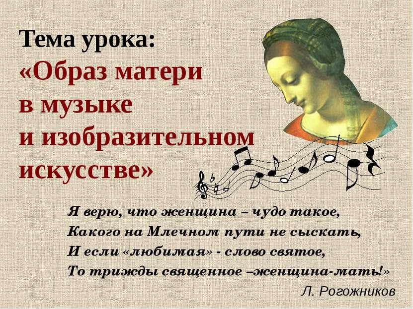 Тема урока: «Образ матери в музыке и изобразительном искусстве» Я верю, что ж...