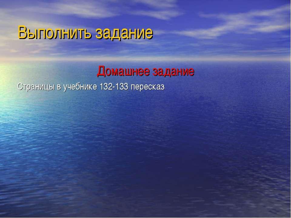 Выполнить задание Домашнее задание Страницы в учебнике 132-133 пересказ