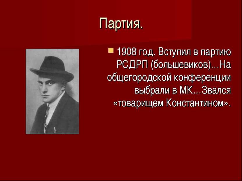 Партия. 1908 год. Вступил в партию РСДРП (большевиков)…На общегородской конфе...