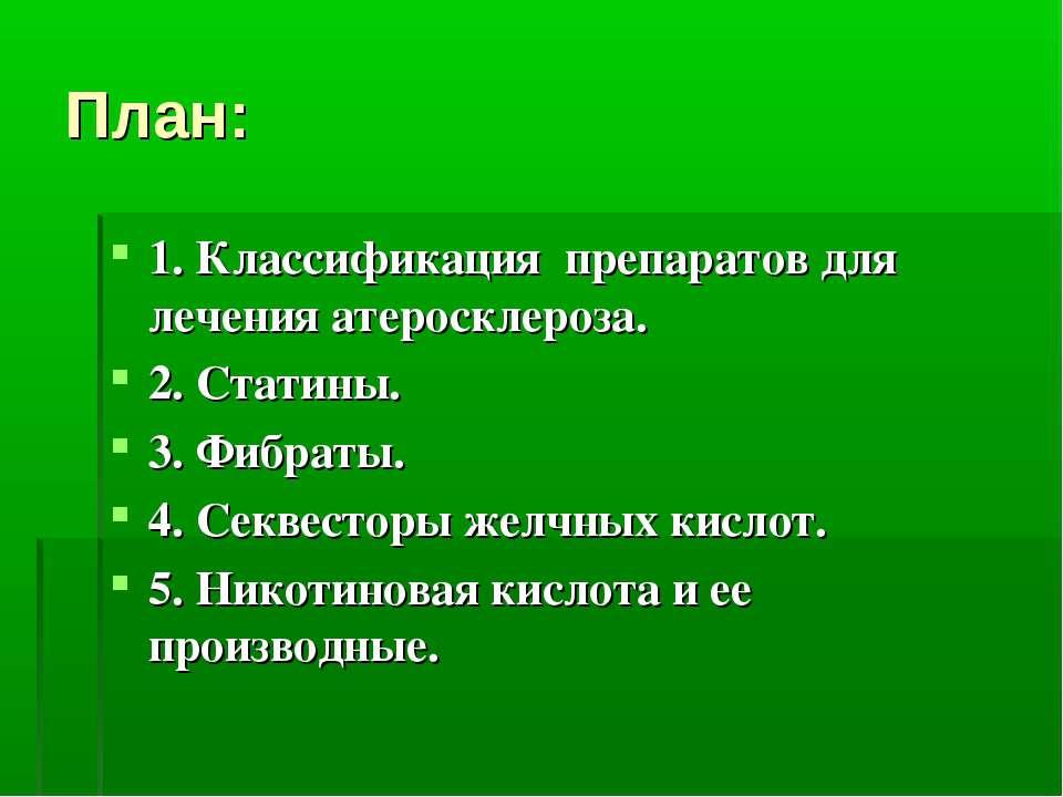 План: 1. Классификация препаратов для лечения атеросклероза. 2. Статины. 3. Ф...