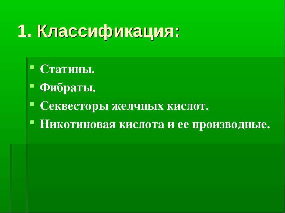 1. Классификация: Статины. Фибраты. Секвесторы желчных кислот. Никотиновая ки...