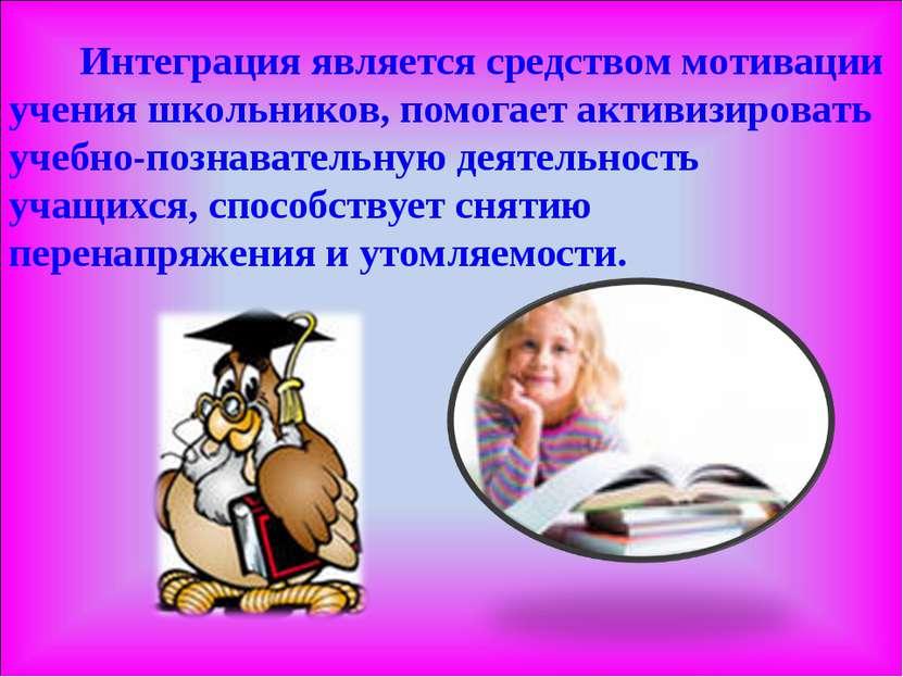 Интеграция является средством мотивации учения школьников, помогает активизир...
