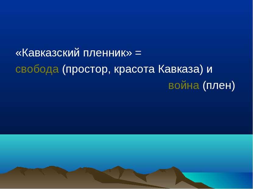 «Кавказский пленник» = свобода (простор, красота Кавказа) и война (плен)