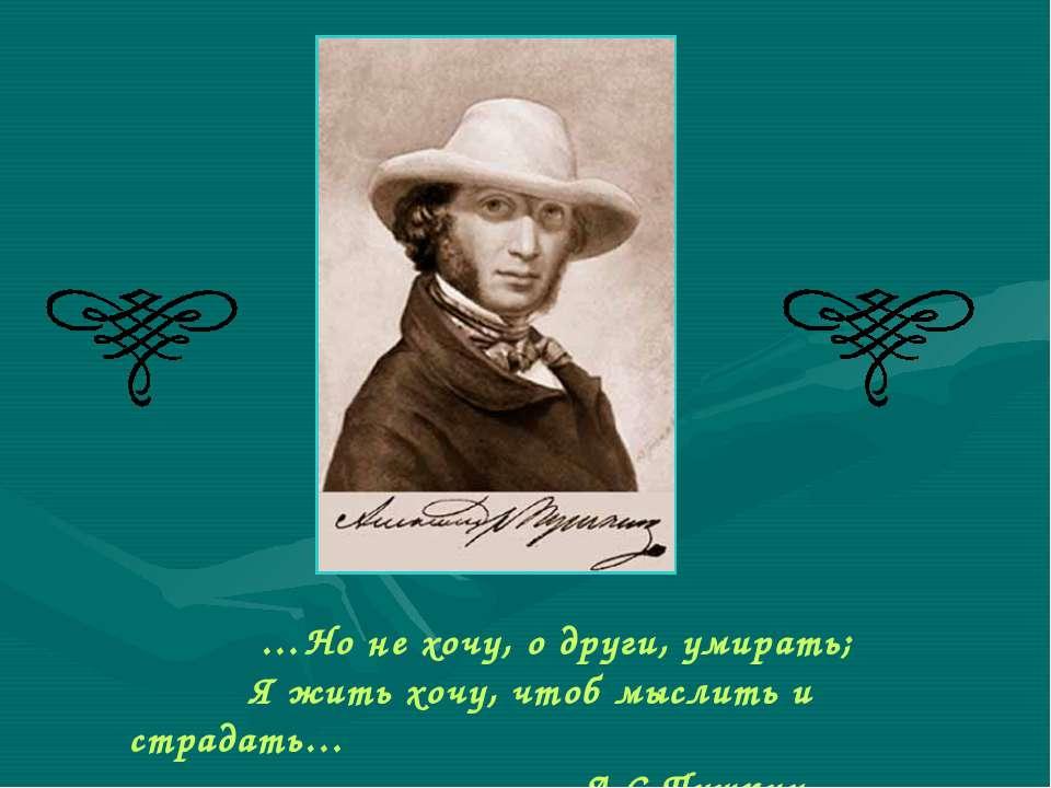 …Но не хочу, о други, умирать; Я жить хочу, чтоб мыслить и страдать… А.С.Пушк...