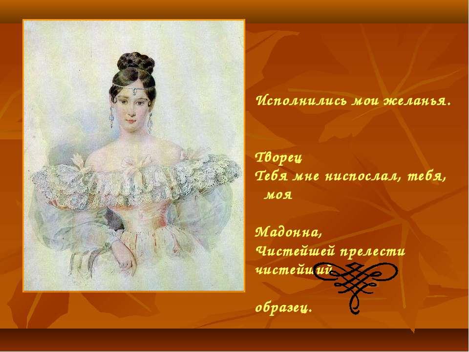 Исполнились мои желанья. Творец Тебя мне ниспослал, тебя, моя Мадонна, Чистей...