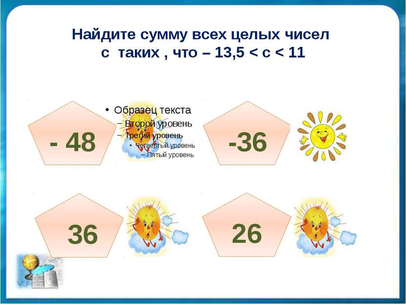 Найдите сумму всех целых чисел с таких , что – 13,5 < с < 11 - 48 36 -36 26