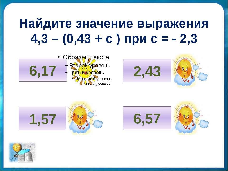 Найдите значение выражения 4,3 – (0,43 + с ) при с = - 2,3 6,17 1,57 2,43 6,57