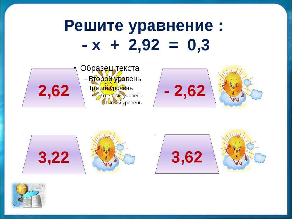 Решите уравнение : - х + 2,92 = 0,3 2,62 3,22 - 2,62 3,62