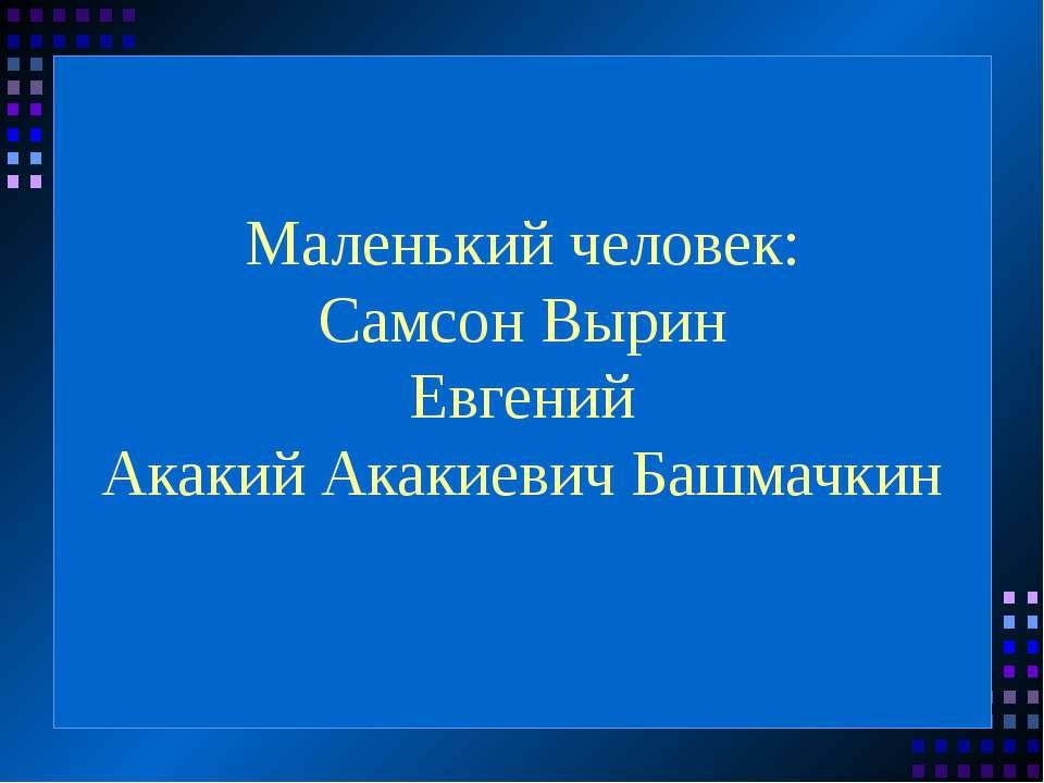 Маленький человек: Самсон Вырин Евгений Акакий Акакиевич Башмачкин