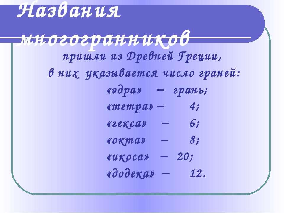 Названия многогранников пришли из Древней Греции, в них указывается число гра...